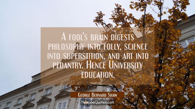 A fool's brain digests philosophy into folly science into superstition and art into pedantry. Hence