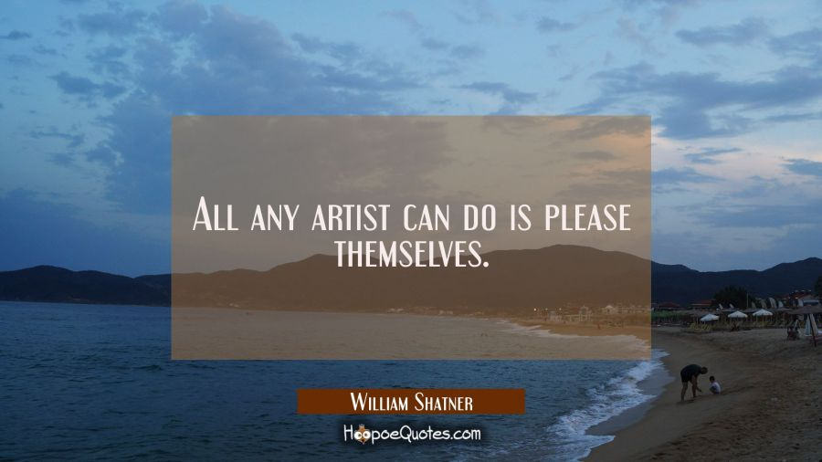 All any artist can do is please themselves. William Shatner Quotes