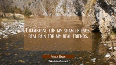 Champagne for my sham friends, real pain for my real friends.