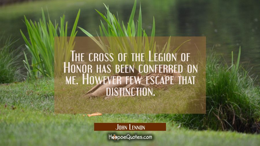 The cross of the Legion of Honor has been conferred on me. However few escape that distinction. John Lennon Quotes