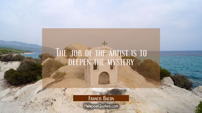 The job of the artist is to deepen the mystery