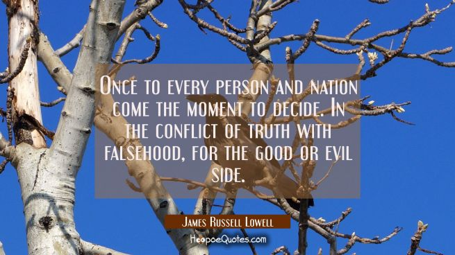 Once to every person and nation come the moment to decide. In the conflict of truth with falsehood