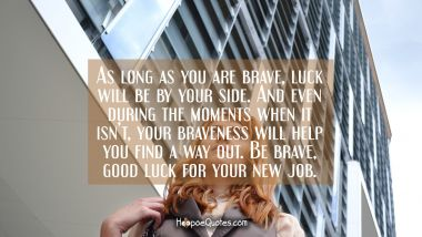 As long as you are brave, luck will be by your side. And even during the moments when it isn't, your braveness will help you find a way out. Be brave, good luck for your new job. New Job Quotes