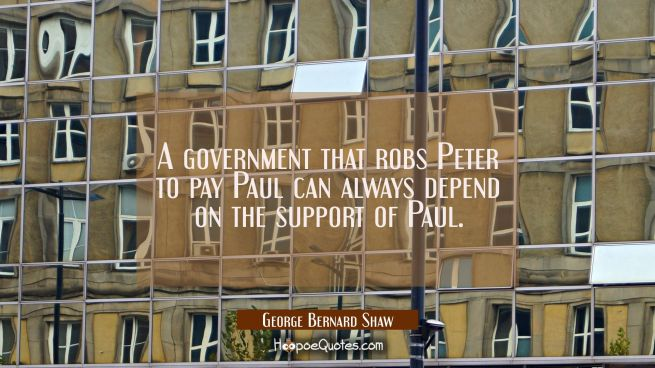 A government that robs Peter to pay Paul can always depend on the support of Paul.