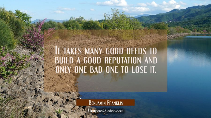It takes many good deeds to build a good reputation and only one bad one to lose it. Benjamin Franklin Quotes