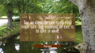 The meaning of life is to find your gift. The purpose of life is to give it away. Unknown Quotes
