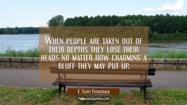 When people are taken out of their depths they lose their heads no matter how charming a bluff they