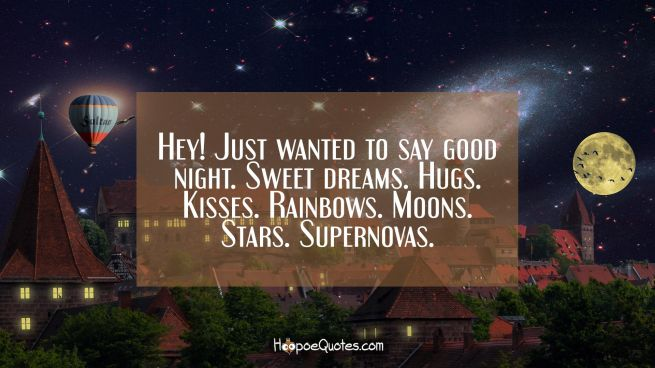 Hey! Just wanted to say good night. Sweet dreams. Hugs. Kisses. Rainbows. Moons. Stars. Supernovas.