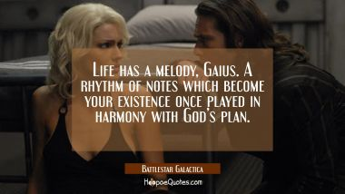 Life has a melody, Gaius. A rhythm of notes which become your existence once played in harmony with God's plan. Quotes