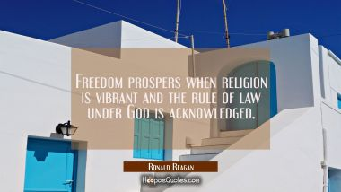 Freedom prospers when religion is vibrant and the rule of law under God is acknowledged. Ronald Reagan Quotes