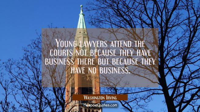 Young lawyers attend the courts not because they have business there but because they have no busin