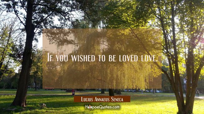 If you wished to be loved love.