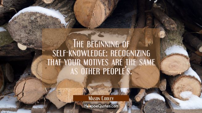 The beginning of self-knowledge: recognizing that your motives are the same as other people's.