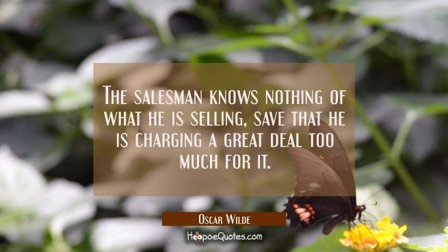 The salesman knows nothing of what he is selling save that he is charging a great deal too much for