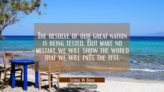 The resolve of our great nation is being tested. But make no mistake we will show the world that we