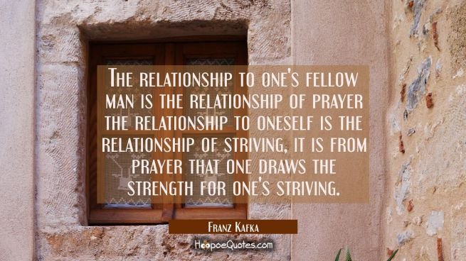 The relationship to one's fellow man is the relationship of prayer the relationship to oneself is t