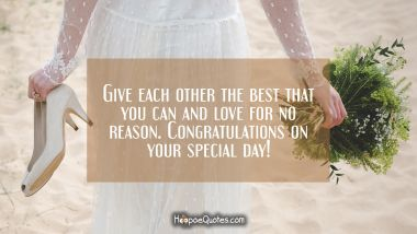 Give each other the best that you can and love for no reason. Congratulations on your special day!