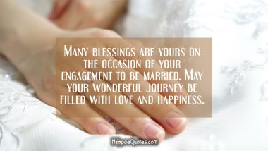 Many blessings are yours on the occasion of your engagement to be married. May your wonderful journey be filled with love and happiness. Engagement Quotes