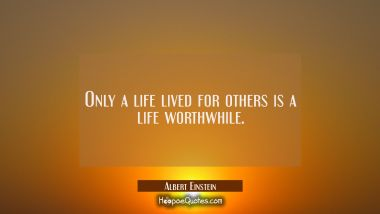 Only a life lived for others is a life worthwhile. Albert Einstein Quotes