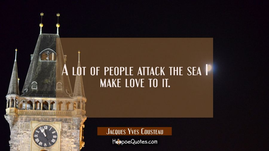 A lot of people attack the sea I make love to it. Jacques Yves Cousteau Quotes