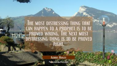 The most distressing thing that can happen to a prophet is to be proved wrong. The next most distre