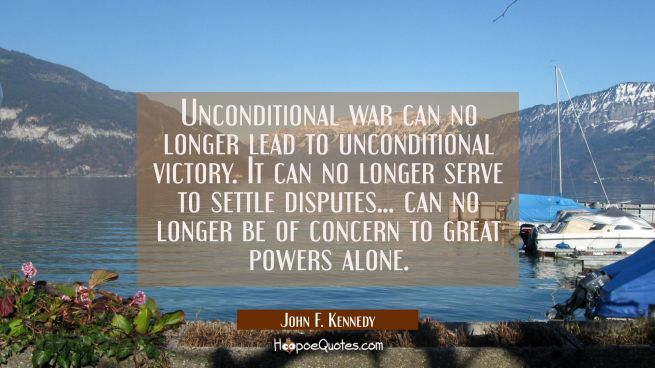 Unconditional war can no longer lead to unconditional victory. It can no longer serve to settle dis