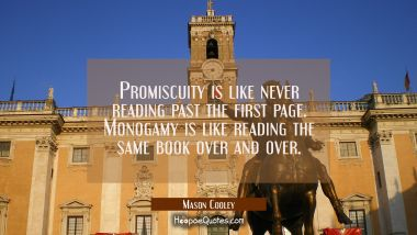 Promiscuity is like never reading past the first page. Monogamy is like reading the same book over