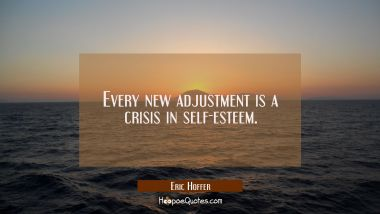 Every new adjustment is a crisis in self-esteem. Eric Hoffer Quotes