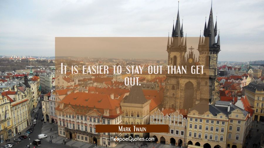 It is easier to stay out than get out. Mark Twain Quotes