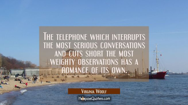 The telephone which interrupts the most serious conversations and cuts short the most weighty obser