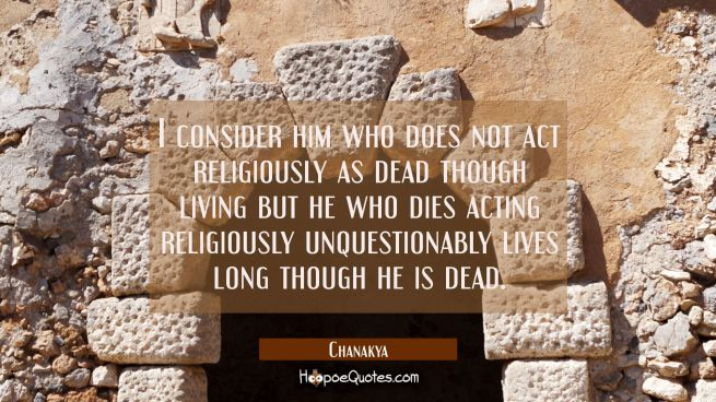 I consider him who does not act religiously as dead though living but he who dies acting religiousl