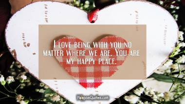 I love being with you no matter where we are. You are my happy place. I Love You Quotes