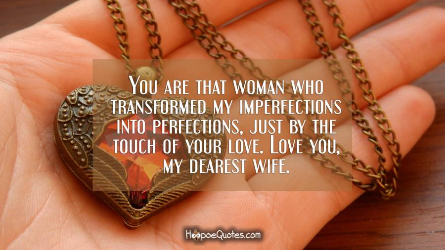 You are that woman who transformed my imperfections into perfections, just by the touch of your love. Love you, my dearest wife. I Love You Quotes