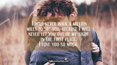 I will never walk a million miles to see you, because I will never let you out of my sight in the first place. I love you so much. I Love You Quotes