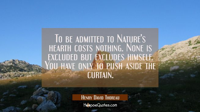 To be admitted to Nature's hearth costs nothing. None is excluded but excludes himself. You have on