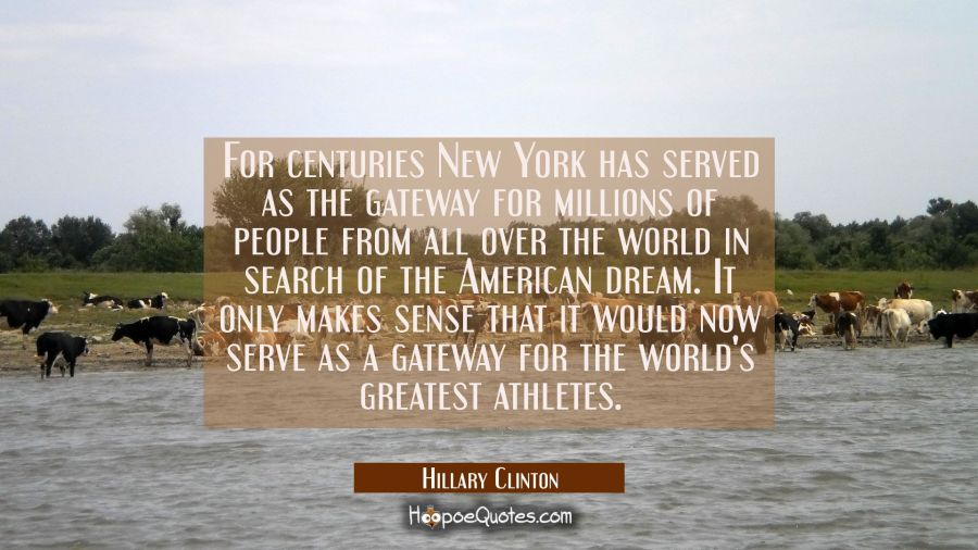 For centuries New York has served as the gateway for millions of people from all over the world in Hillary Clinton Quotes
