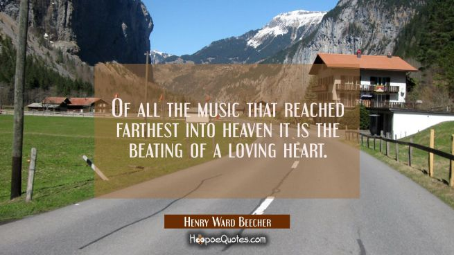 Of all the music that reached farthest into heaven it is the beating of a loving heart.