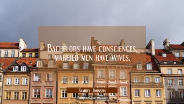 Bachelors have consciences married men have wives.