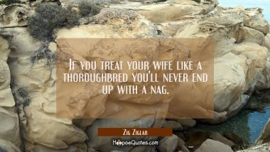 If you treat your wife like a thoroughbred you'll never end up with a nag.