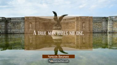 A true man hates no one. Napoleon Bonaparte Quotes