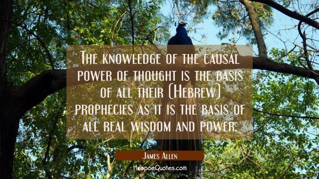 The knowledge of the causal power of thought is the basis of all their (Hebrew) prophecies as it is