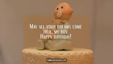 May all your dreams come true, my boy. Happy birthday! Quotes
