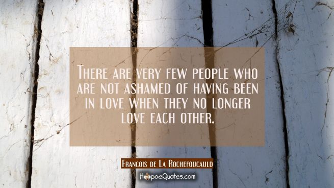 There are very few people who are not ashamed of having been in love when they no longer love each