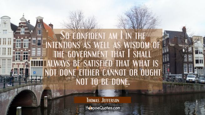 So confident am I in the intentions as well as wisdom of the government that I shall always be sati
