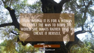 How wrong it is for a woman to expect the man to build the world she wants rather than to create it
