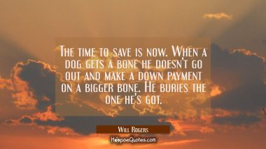 The time to save is now. When a dog gets a bone he doesn't go out and make a down payment on a bigg