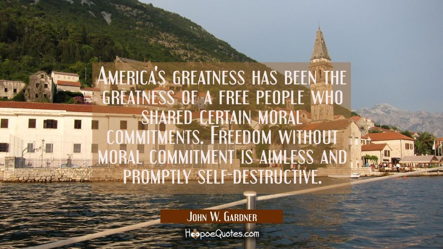 America's greatness has been the greatness of a free people who shared certain moral commitments. F John W. Gardner Quotes