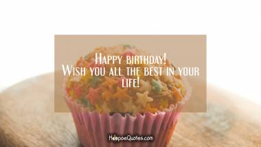 Happy birthday! Wish you all the best in your life! Birthday Quotes