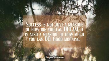 Success is not just a measure of how big you can DREAM, it is also a measure of how much you can DO. Good morning. Good Morning Quotes