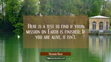 Here is a test to find if your mission on Earth is finished: If you are alive it isn't. Richard Bach Quotes